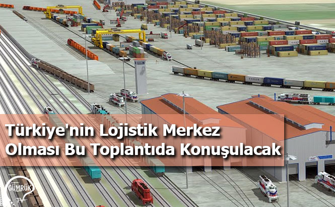 Türkiye'nin Lojistik Merkez Olması Bu Toplantıda Konuşulacak