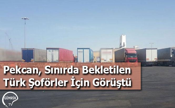 Pekcan, Sınırda Bekletilen Türk Şoförler İçin Görüştü