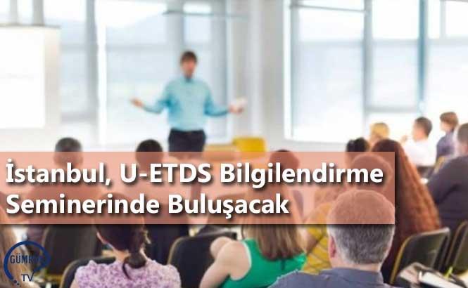 İstanbul, U-ETDS Bilgilendirme Seminerinde Buluşacak