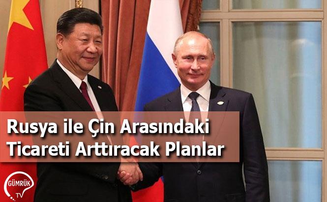 Rusya ile Çin Arasındaki Ticareti Arttıracak Planlar