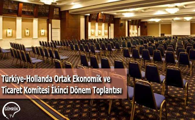 Türkiye-Hollanda Ortak Ekonomik ve Ticaret Komitesi İkinci Dönem Toplantısı