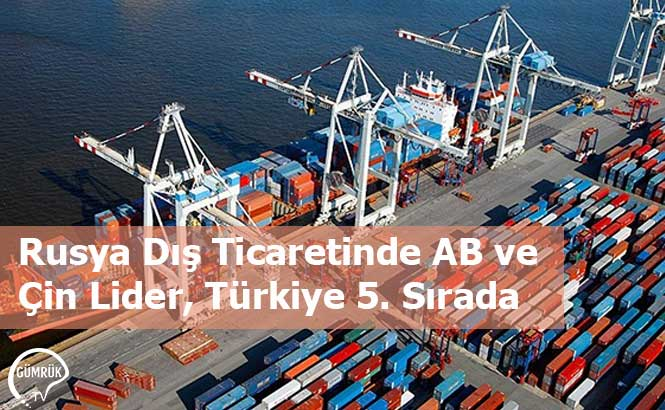 Rusya Dış Ticaretinde AB ve Çin Lider, Türkiye 5. Sırada