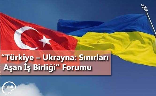 """""""Türkiye, Ukrayna: Sınırları Aşan İş Birliği"""" Forumu"""