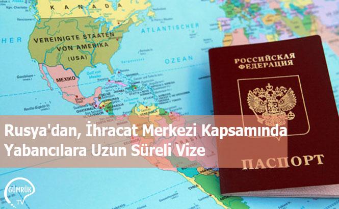 Rusya'dan, İhracat Merkezi Kapsamında Yabancılara Uzun Süreli Vize