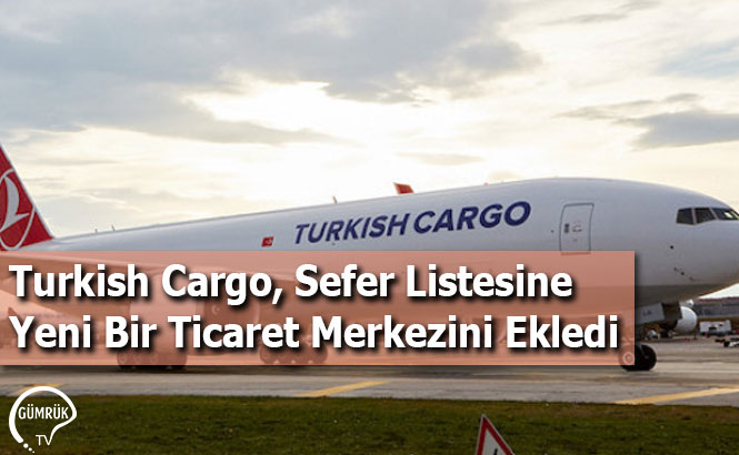 Turkish Cargo, Sefer Listesine Yeni Bir Ticaret Merkezini Ekledi