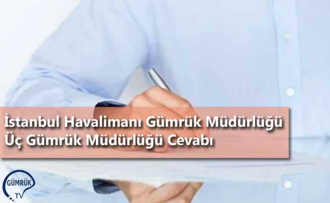 İstanbul Havalimanı Gümrük Müdürlüğü Üç Gümrük Müdürlüğü Cevabı