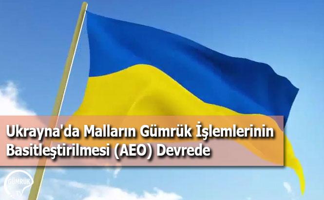 Ukrayna'da Malların Gümrük İşlemlerinin Basitleştirilmesi (AEO) Devrede