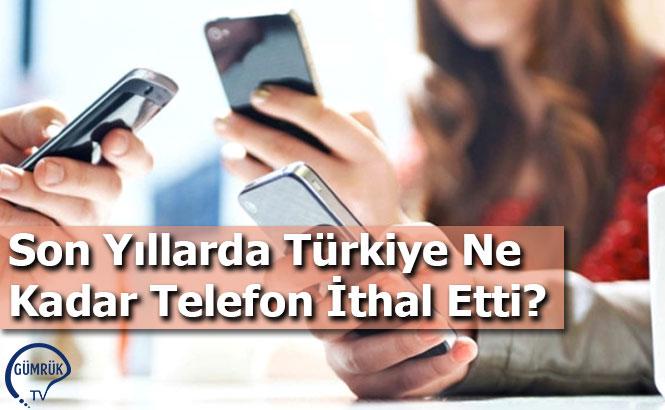 Son Yıllarda Türkiye Ne Kadar Telefon İthal Etti?