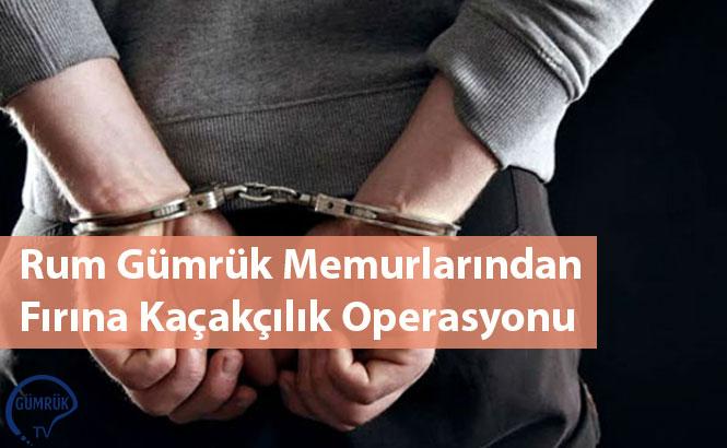 Rum Gümrük Memurlarından Fırına Kaçakçılık Operasyonu