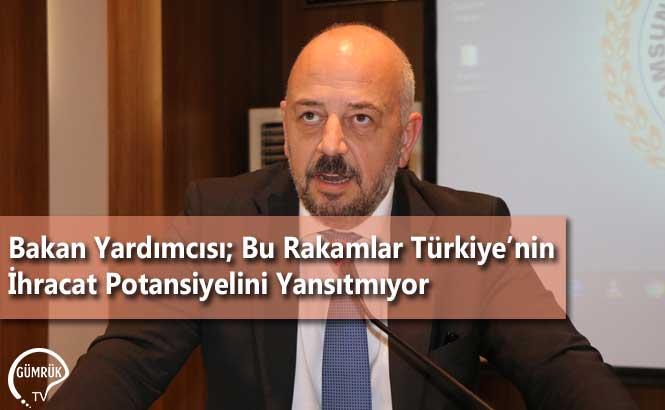 Bakan Yardımcısı; Bu Rakamlar Türkiye'nin İhracat Potansiyelini Yansıtmıyor
