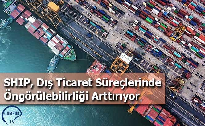 SHIP, Dış Ticaret Süreçlerinde Öngörülebilirliği Arttırıyor