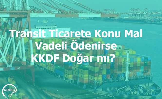 Transit Ticarete Konu Mal Vadeli Ödenirse KKDF Doğar mı?