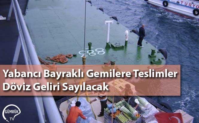 Yabancı Bayraklı Gemilere Teslimler Döviz Geliri Sayılacak