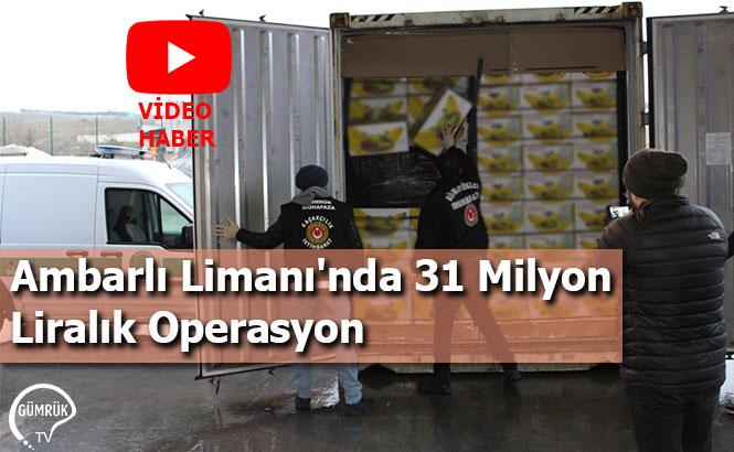 Ambarlı Limanı'nda 31 Milyon Liralık Operasyon