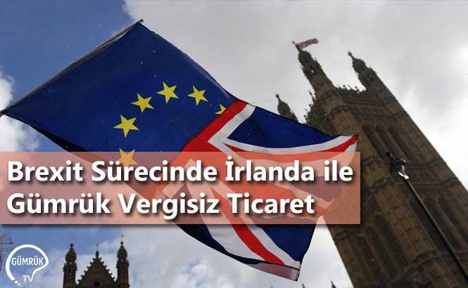 Brexit Sürecinde İrlanda ile Gümrük Vergisiz Ticaret