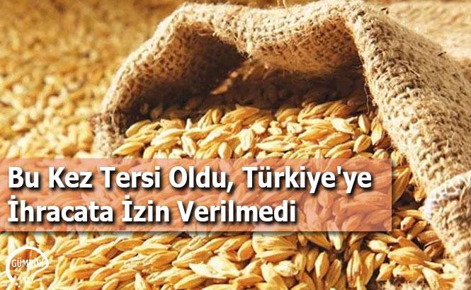 Bu Kez Tersi Oldu, Türkiye'ye İhracata İzin Verilmedi