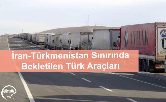 İran-Türkmenistan Sınırında Bekletilen Türk Araçları