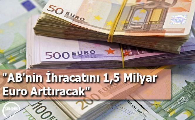 """""""AB'nin İhracatını 1,5 Milyar Euro Arttıracak"""""""