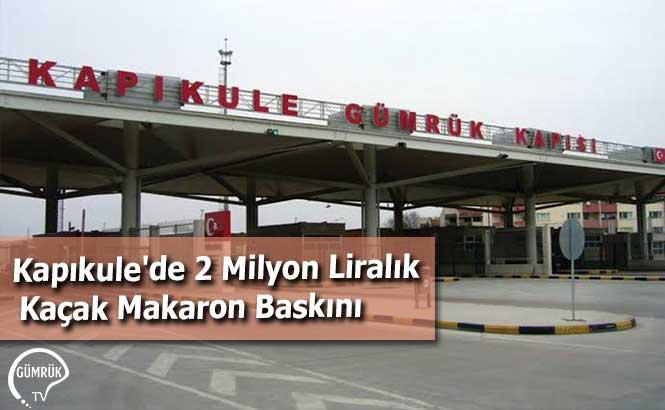 Kapıkule'de 2 Milyon Liralık Kaçak Makaron Baskını