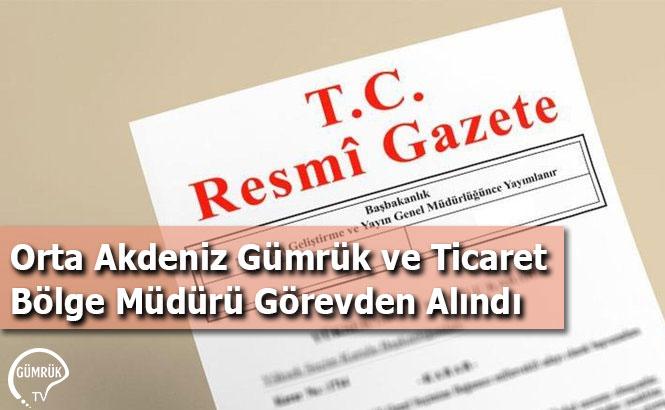 Orta Akdeniz Gümrük ve Ticaret Bölge Müdürü Görevden Alındı