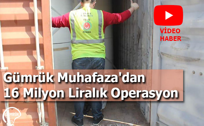 Gümrük Muhafaza'dan 16 Milyon Liralık Operasyon
