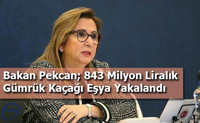Bakan Pekcan; 843 Milyon Liralık Gümrük Kaçağı Eşya Yakalandı