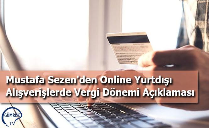 Mustafa Sezen'den Online Yurtdışı Alışverişlerde Vergi Dönemi Açıklaması