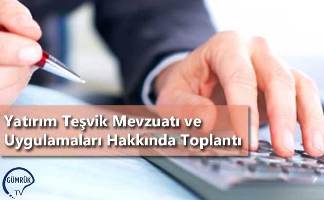 Yatırım Teşvik Mevzuatı ve Uygulamaları Hakkında Toplantı