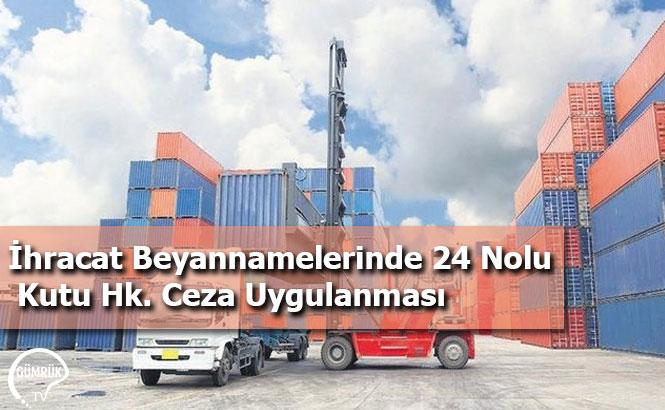 İhracat Beyannamelerinde 24 Nolu Kutu Hk. Ceza Uygulanması