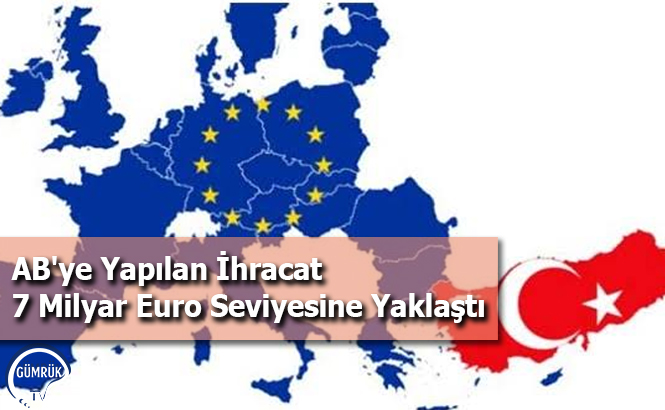 AB'ye Yapılan İhracat 7 Milyar Euro Seviyesine Yaklaştı
