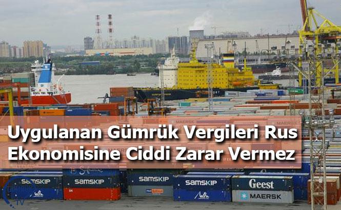 Uygulanan Gümrük Vergileri Rus Ekonomisine Ciddi Zarar Vermez