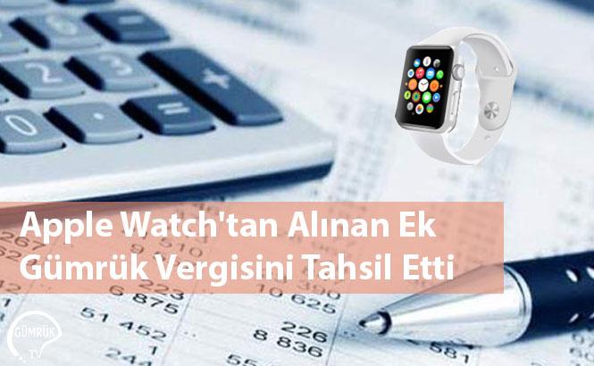 Apple Watch'tan Alınan Ek Gümrük Vergisini Tahsil Etti