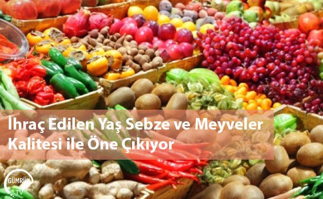 İhraç Edilen Yaş Sebze ve Meyveler Kalitesi ile Öne Çıkıyor