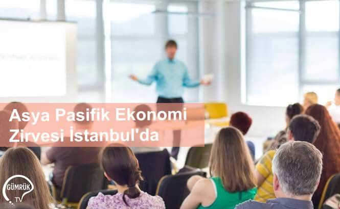 Asya Pasifik Ekonomi Zirvesi İstanbul'da