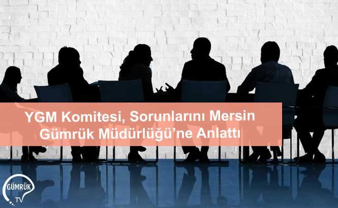 YGM Komitesi, Sorunlarını Mersin Gümrük Müdürlüğü'ne Anlattı