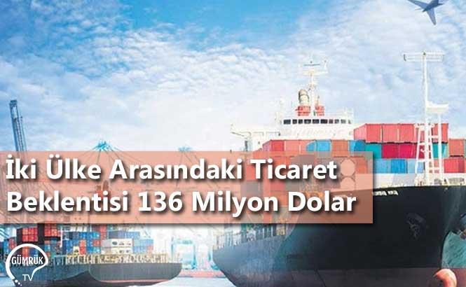 İki Ülke Arasındaki Ticaret Beklentisi 136 Milyon Dolar