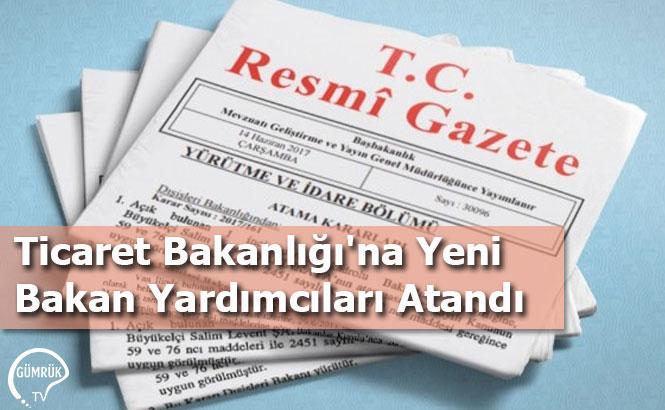 Ticaret Bakanlığı'na Yeni Bakan Yardımcıları Atandı
