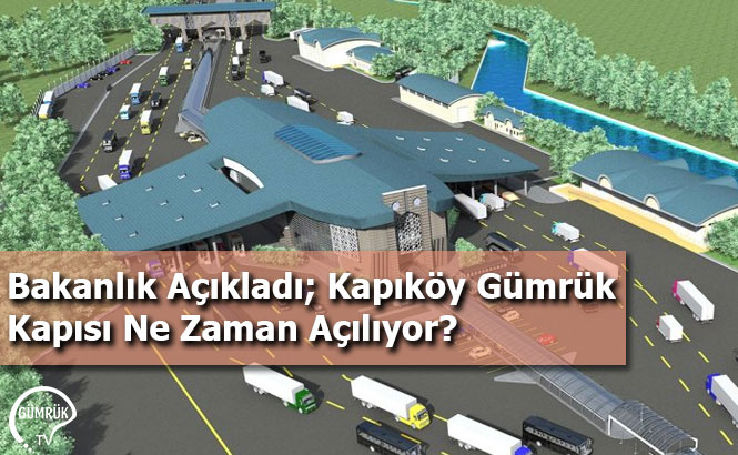 Bakanlık Açıkladı; Kapıköy Gümrük Kapısı Ne Zaman Açılıyor?