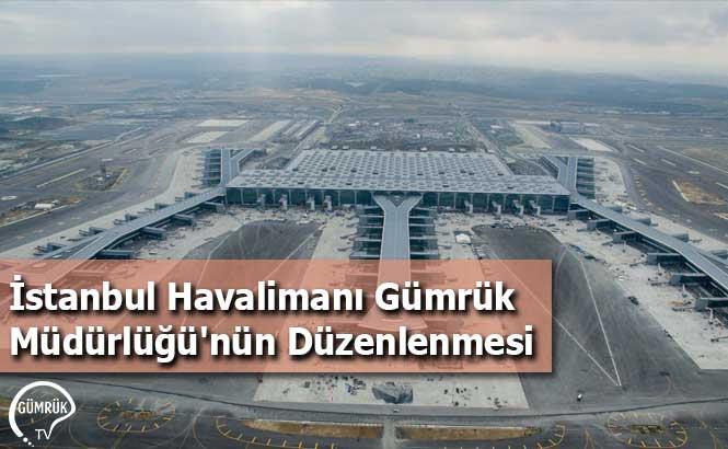 İstanbul Havalimanı Gümrük Müdürlüğü'nün Düzenlenmesi