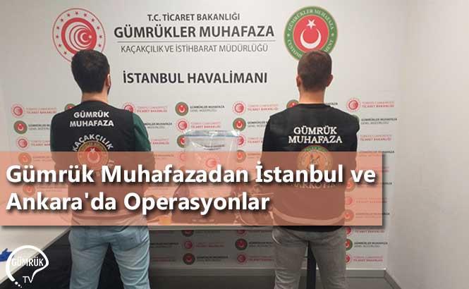 Gümrük Muhafazadan İstanbul ve Ankara'da Operasyonlar