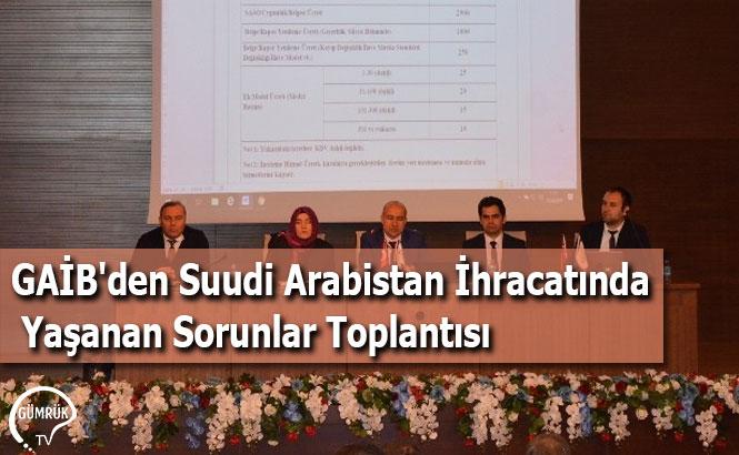 GAİB'den Suudi Arabistan İhracatında Yaşanan Sorunlar Toplantısı
