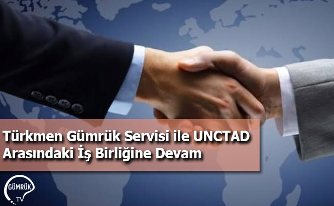 Türkmen Gümrük Servisi ile UNCTAD Arasındaki İş Birliğine Devam