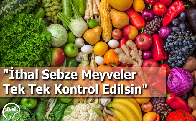 """""""İthal Sebze Meyveler Tek Tek Kontrol Edilsin"""""""
