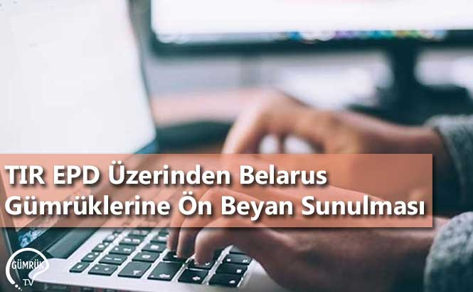 TIR EPD Üzerinden Belarus Gümrüklerine Ön Beyan Sunulması