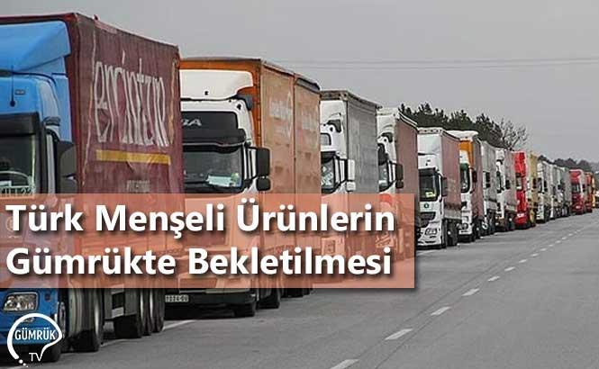 Türk Menşeli Ürünlerin Gümrükte Bekletilmesi