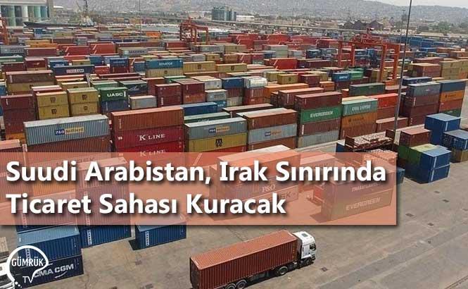 Suudi Arabistan, Irak Sınırında Ticaret Sahası Kuracak