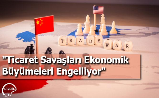 """""""Ticaret Savaşları Ekonomik Büyümeleri Engelliyor"""""""
