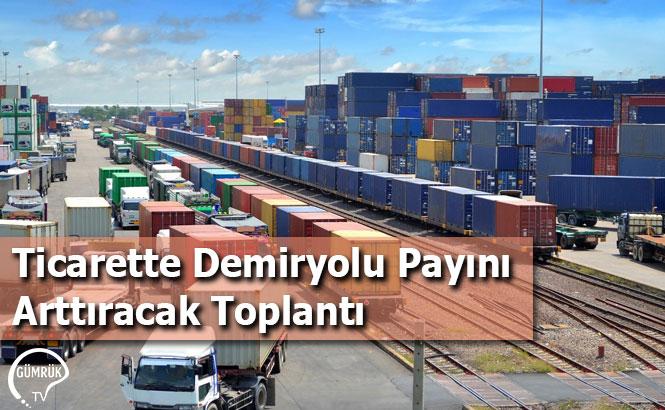 Ticarette Demiryolu Payını Arttıracak Toplantı