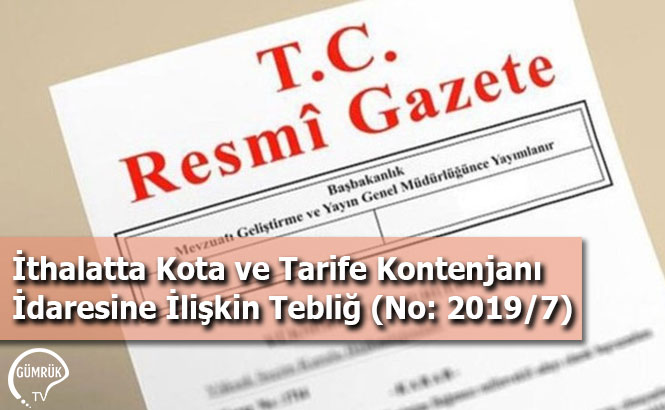 İthalatta Kota ve Tarife Kontenjanı İdaresine İlişkin Tebliğ (No: 2019/7)
