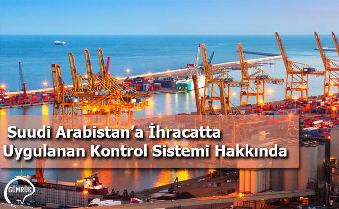 Suudi Arabistan'a İhracatta Uygulanan Kontrol Sistemi Hakkında